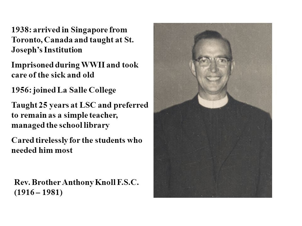 Rev. Brother Anthony Knoll F.S.C. (1916 – 1981) 1938: arrived in Singapore from Toronto, Canada and taught at St. Joseph's Institution Imprisoned duri