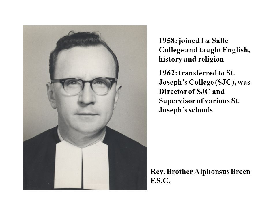 Rev. Brother Alphonsus Breen F.S.C. 1958: joined La Salle College and taught English, history and religion 1962: transferred to St. Joseph's College (