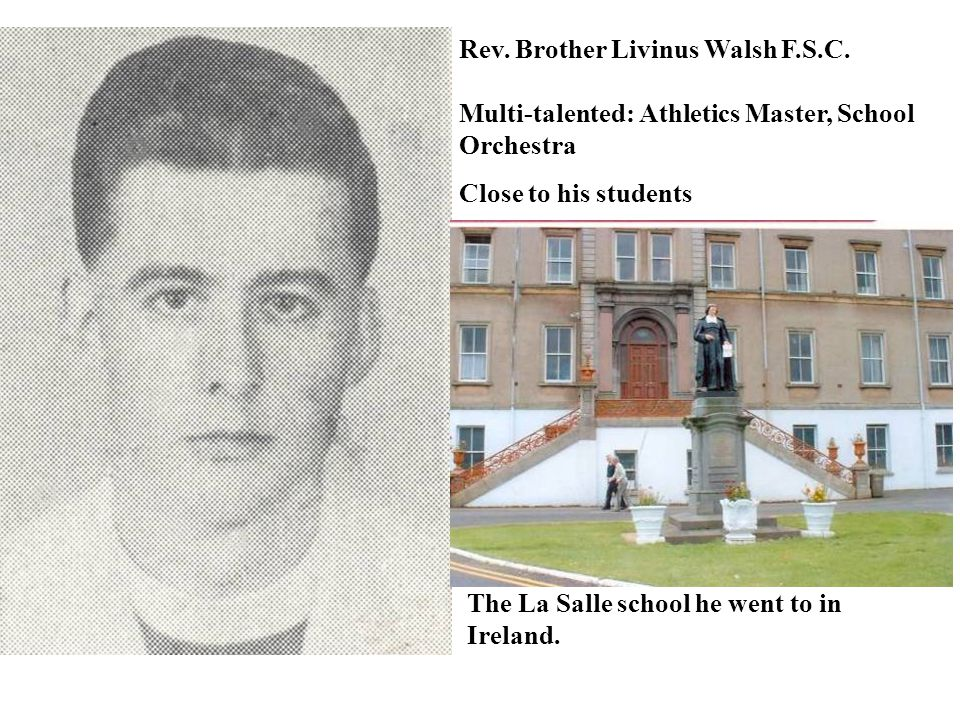 Rev. Brother Livinus Walsh F.S.C. Multi-talented: Athletics Master, School Orchestra Close to his students The La Salle school he went to in Ireland.