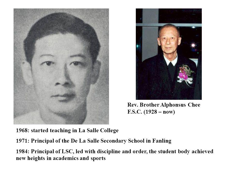 Rev. Brother Alphonsus Chee F.S.C. (1928 – now) 1968: started teaching in La Salle College 1971: Principal of the De La Salle Secondary School in Fanl