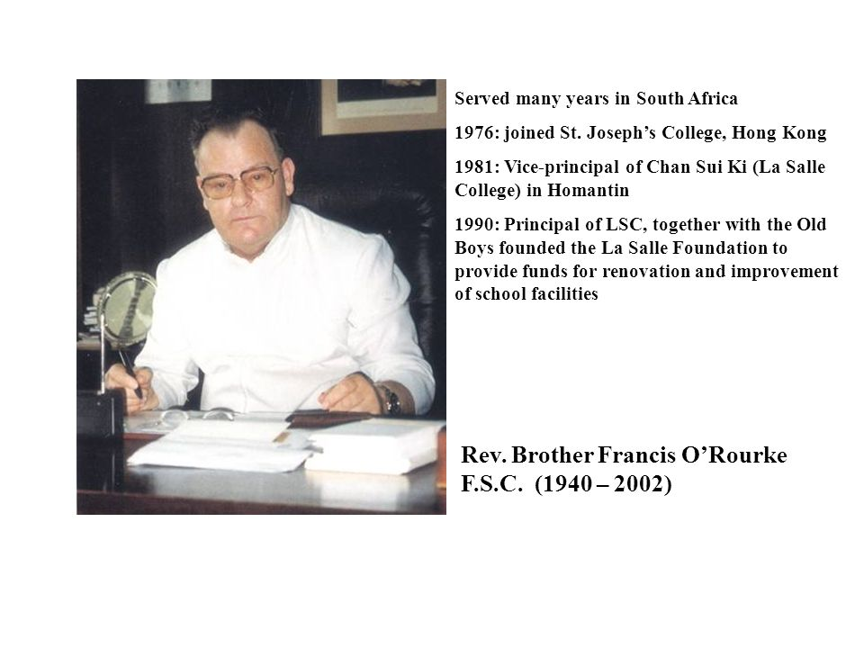 Rev. Brother Francis O'Rourke F.S.C. (1940 – 2002) Served many years in South Africa 1976: joined St. Joseph's College, Hong Kong 1981: Vice-principal