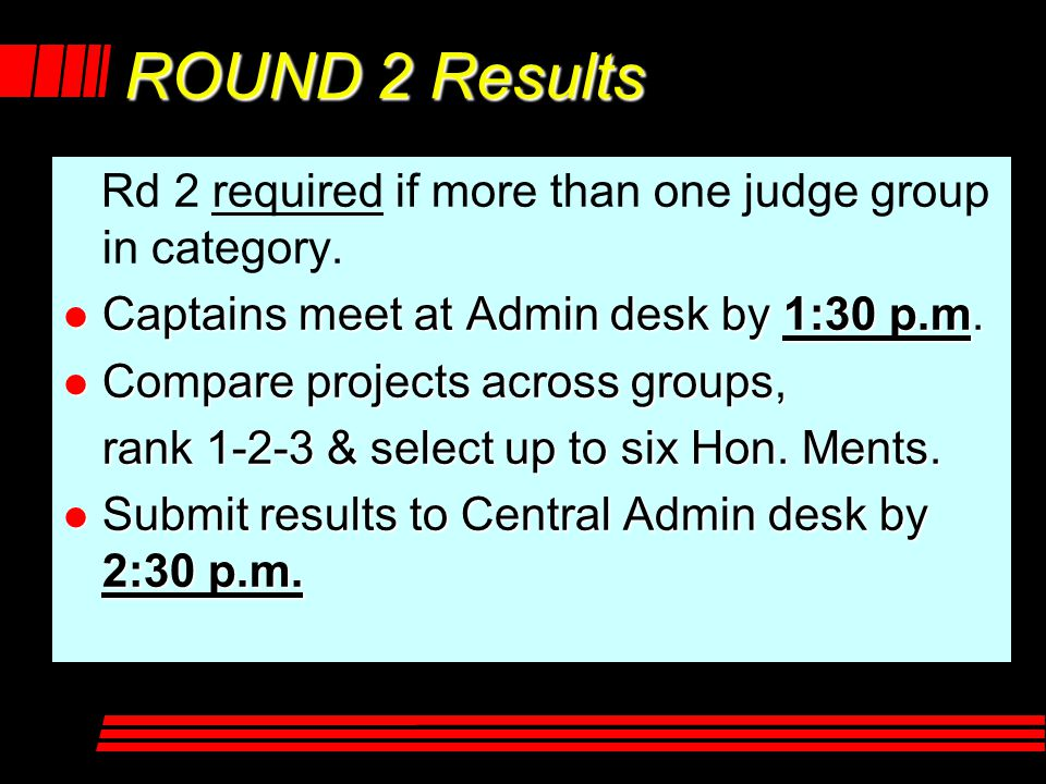 ROUND 2 Results Rd 2 required if more than one judge group in category. l Captains meet at Admin desk by 1:30 p.m. l Compare projects across groups, r