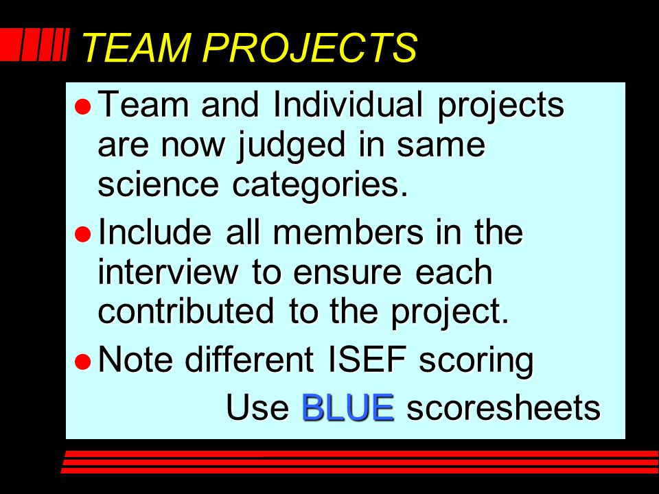 TEAM PROJECTS l Team and Individual projects are now judged in same science categories. l Include all members in the interview to ensure each contribu