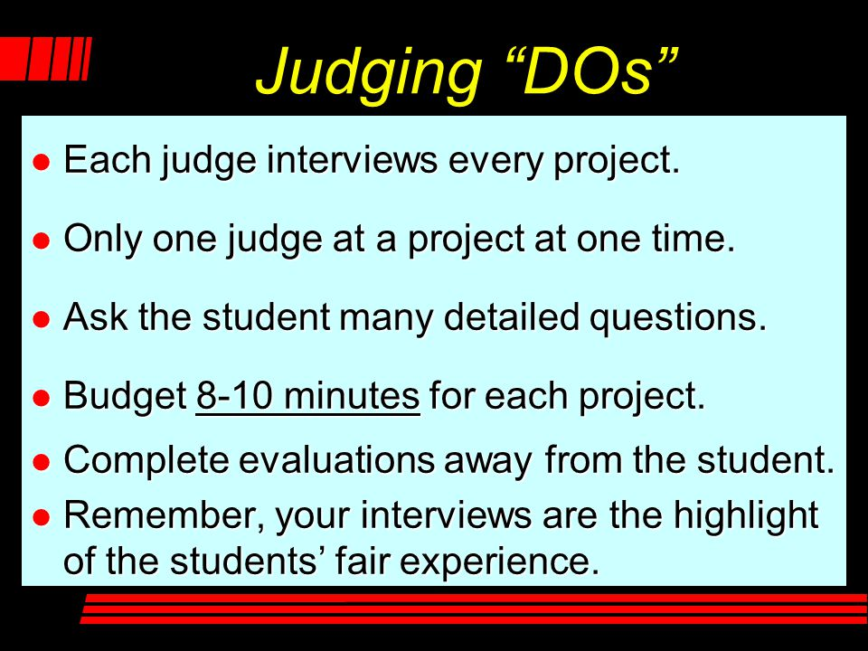 """Judging """"DOs"""" l Each judge interviews every project. l Only one judge at a project at one time. l Ask the student many detailed questions. l Budget 8-"""