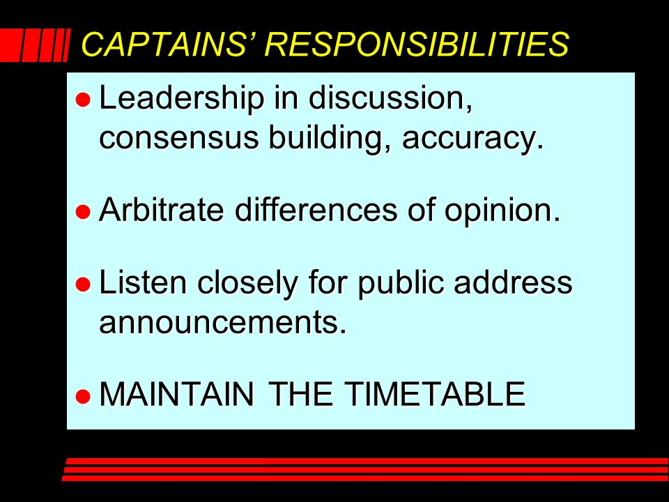 CAPTAINS' RESPONSIBILITIES l Leadership in discussion, consensus building, accuracy. l Arbitrate differences of opinion. l Listen closely for public a