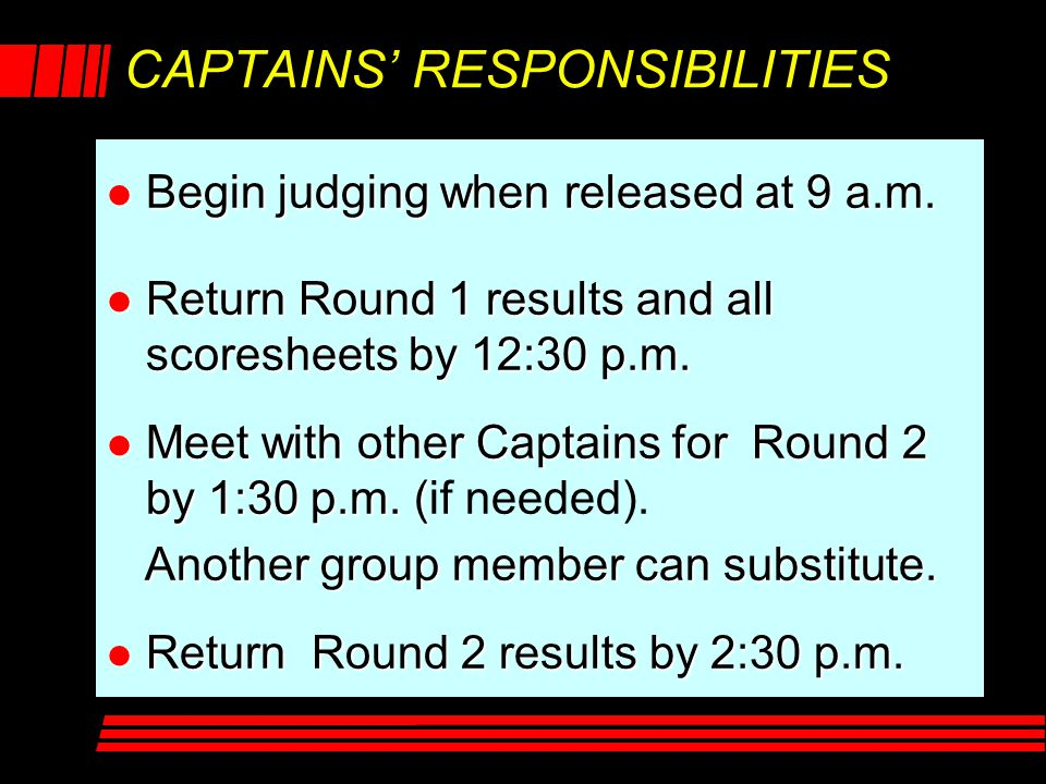 CAPTAINS' RESPONSIBILITIES l Begin judging when released at 9 a.m. l Return Round 1 results and all scoresheets by 12:30 p.m. l Meet with other Captai
