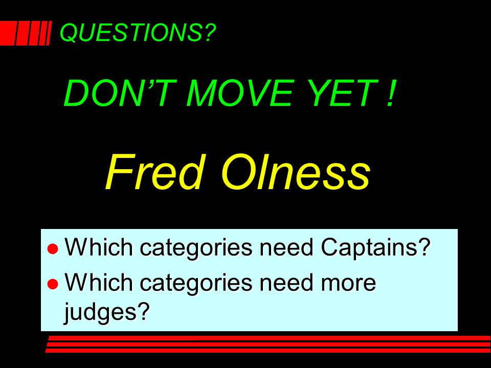 QUESTIONS? l Which categories need Captains? l Which categories need more judges? DON'T MOVE YET ! Fred Olness