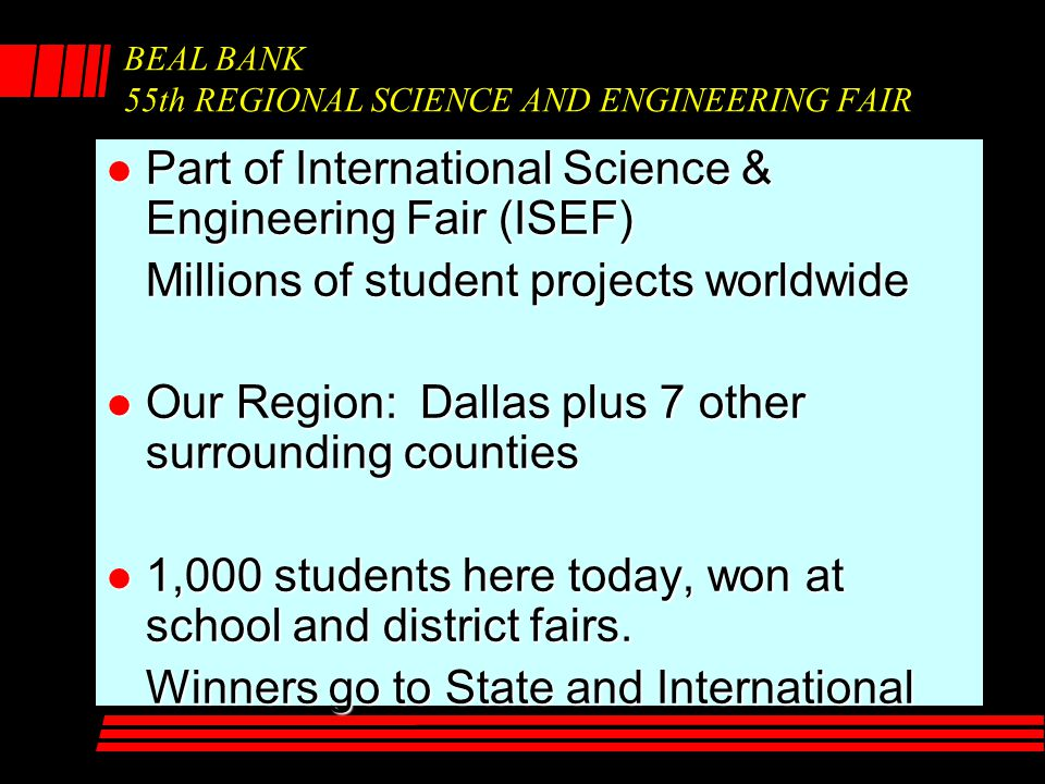 BEAL BANK 55th REGIONAL SCIENCE AND ENGINEERING FAIR l Part of International Science & Engineering Fair (ISEF) Millions of student projects worldwide
