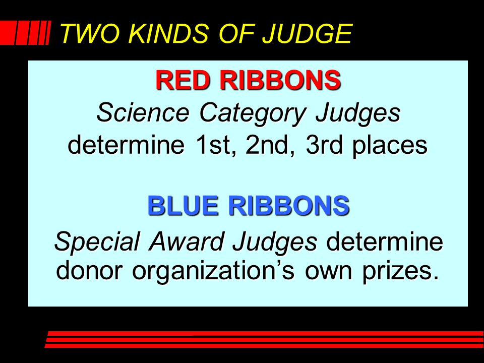 TWO KINDS OF JUDGE RED RIBBONS Science Category Judges determine 1st, 2nd, 3rd places BLUE RIBBONS Special Award Judges determine donor organization's