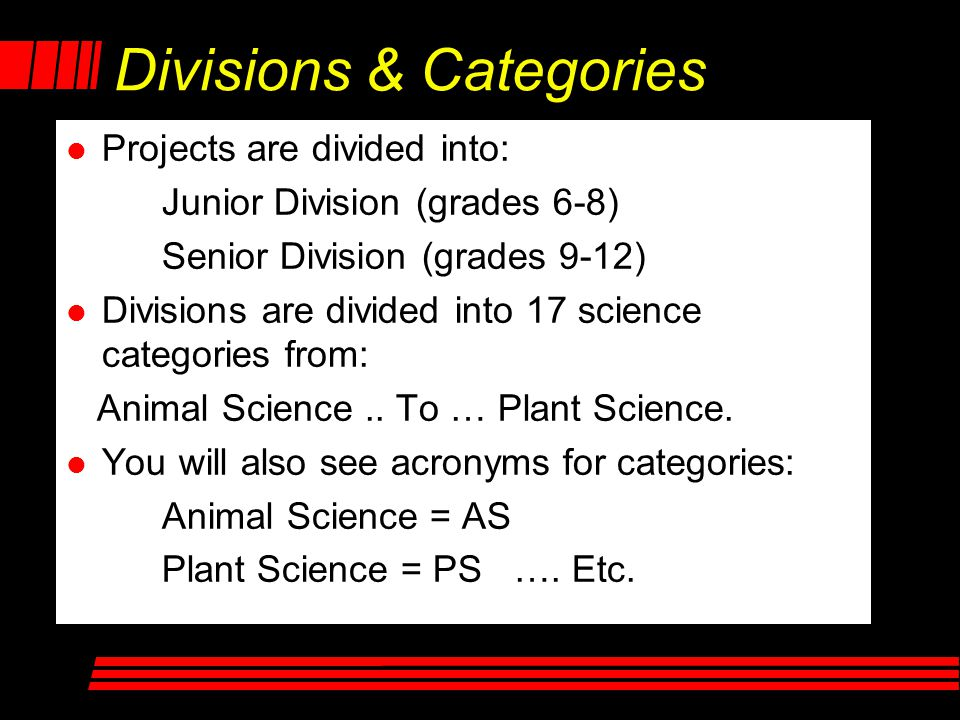 Divisions & Categories l l Projects are divided into: Junior Division (grades 6-8) Senior Division (grades 9-12) l l Divisions are divided into 17 science categories from: Animal Science..