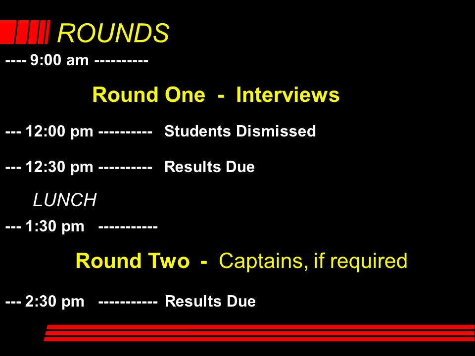 ---- 9:00 am ---------- --- 12:30 pm ---------- Results Due --- 2:30 pm ----------- Results Due Round One - Interviews Round Two - Captains, if requir