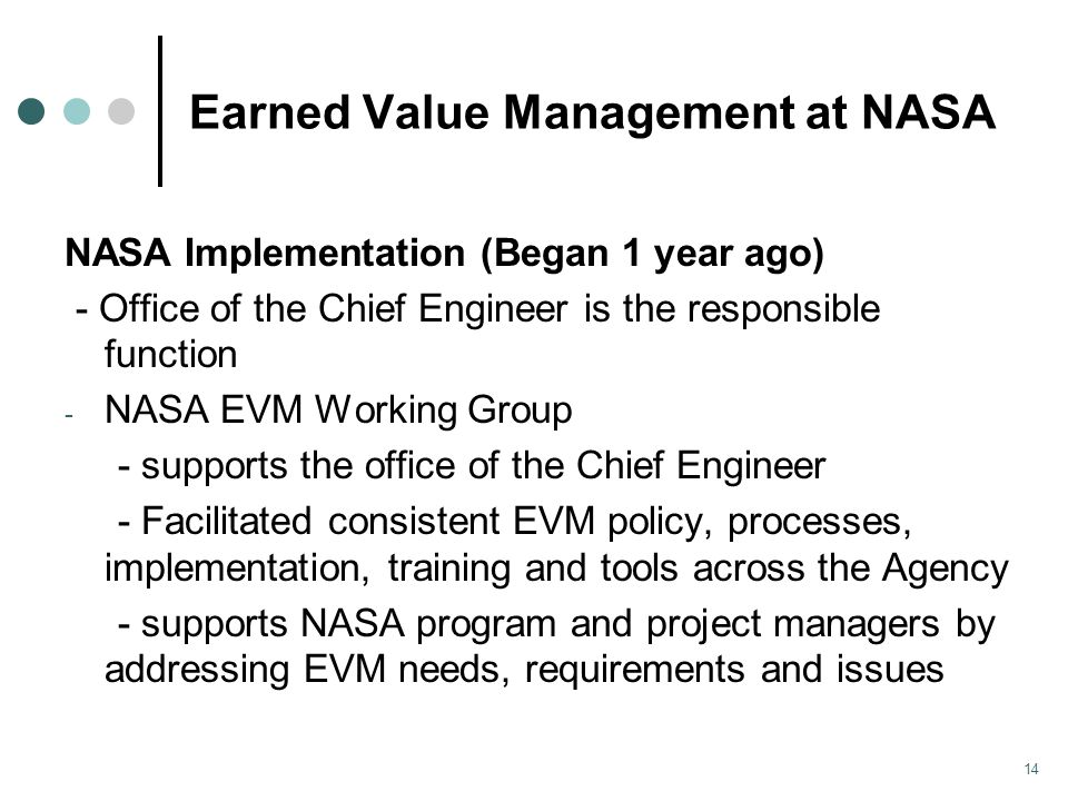 Earned Value Management at NASA NASA Implementation (Began 1 year ago) - Office of the Chief Engineer is the responsible function - NASA EVM Working Group - supports the office of the Chief Engineer - Facilitated consistent EVM policy, processes, implementation, training and tools across the Agency - supports NASA program and project managers by addressing EVM needs, requirements and issues 14