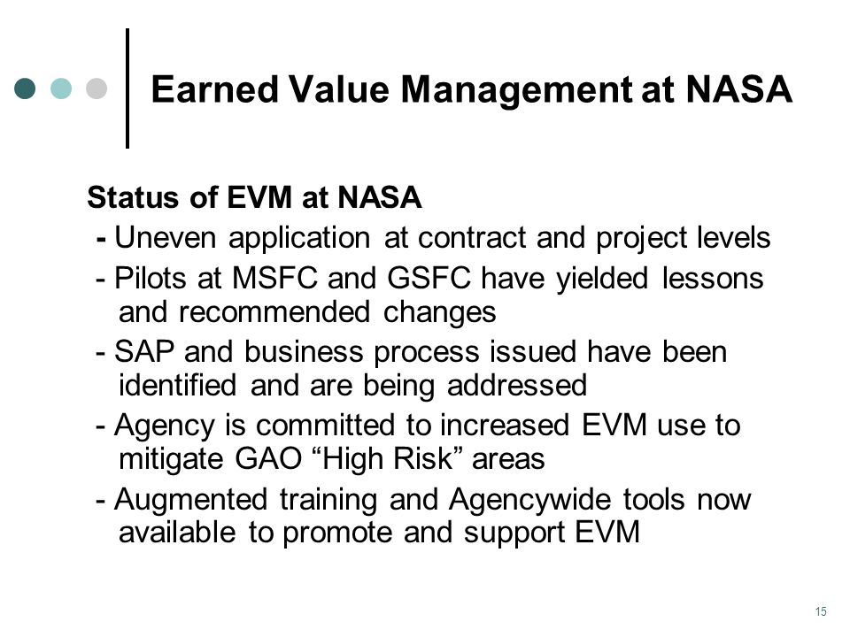Earned Value Management at NASA Status of EVM at NASA - Uneven application at contract and project levels - Pilots at MSFC and GSFC have yielded lessons and recommended changes - SAP and business process issued have been identified and are being addressed - Agency is committed to increased EVM use to mitigate GAO High Risk areas - Augmented training and Agencywide tools now available to promote and support EVM 15