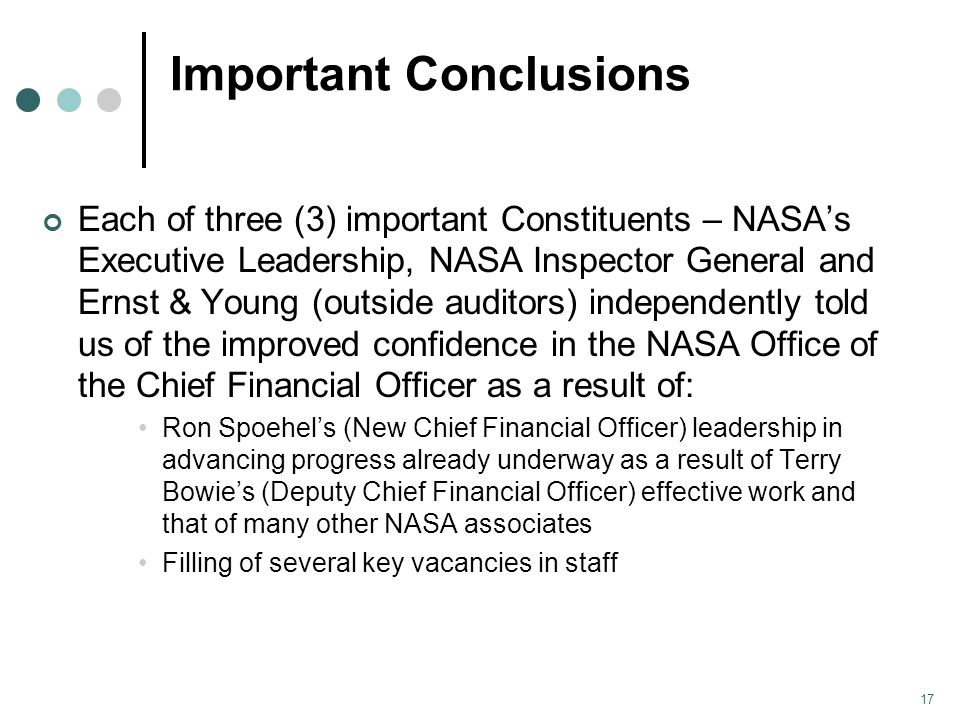 Important Conclusions Each of three (3) important Constituents – NASA's Executive Leadership, NASA Inspector General and Ernst & Young (outside auditors) independently told us of the improved confidence in the NASA Office of the Chief Financial Officer as a result of: Ron Spoehel's (New Chief Financial Officer) leadership in advancing progress already underway as a result of Terry Bowie's (Deputy Chief Financial Officer) effective work and that of many other NASA associates Filling of several key vacancies in staff 17