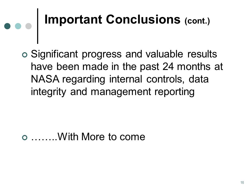 Important Conclusions (cont.) Significant progress and valuable results have been made in the past 24 months at NASA regarding internal controls, data integrity and management reporting ……..With More to come 18