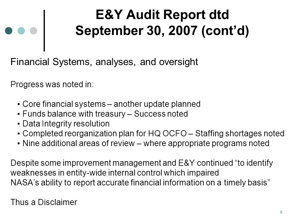 E&Y Audit Report dtd September 30, 2007 (cont'd) Financial Systems, analyses, and oversight Progress was noted in: ▪ Core financial systems – another update planned ▪ Funds balance with treasury – Success noted ▪ Data Integrity resolution ▪ Completed reorganization plan for HQ OCFO – Staffing shortages noted ▪ Nine additional areas of review – where appropriate programs noted Despite some improvement management and E&Y continued to identify weaknesses in entity-wide internal control which impaired NASA's ability to report accurate financial information on a timely basis Thus a Disclaimer 6