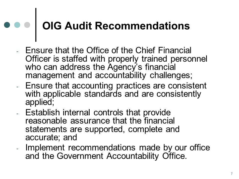 OIG Audit Recommendations - Ensure that the Office of the Chief Financial Officer is staffed with properly trained personnel who can address the Agency's financial management and accountability challenges; - Ensure that accounting practices are consistent with applicable standards and are consistently applied; - Establish internal controls that provide reasonable assurance that the financial statements are supported, complete and accurate; and - Implement recommendations made by our office and the Government Accountability Office.