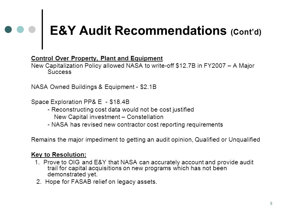 E&Y Audit Recommendations (Cont'd) Control Over Property, Plant and Equipment New Capitalization Policy allowed NASA to write-off $12.7B in FY2007 – A Major Success NASA Owned Buildings & Equipment - $2.1B Space Exploration PP& E - $18.4B - Reconstructing cost data would not be cost justified New Capital investment – Constellation - NASA has revised new contractor cost reporting requirements Remains the major impediment to getting an audit opinion, Qualified or Unqualified Key to Resolution: 1.