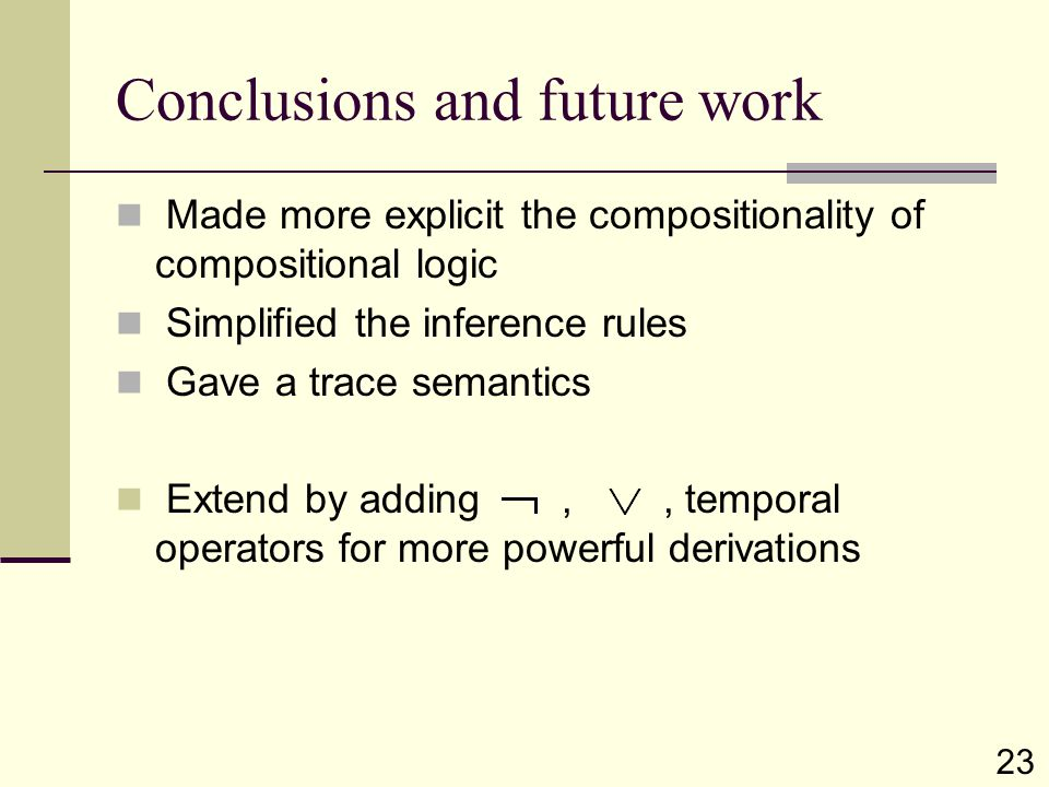 Conclusions and future work Made more explicit the compositionality of compositional logic Simplified the inference rules Gave a trace semantics Exten