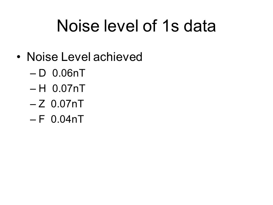 Noise level of 1s data Noise Level achieved –D 0.06nT –H 0.07nT –Z 0.07nT –F 0.04nT