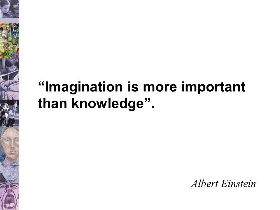 Imagination is more important than knowledge . Albert Einstein