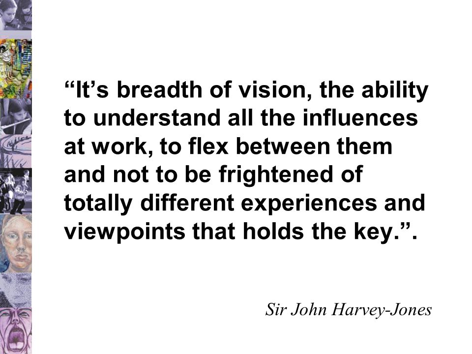 It's breadth of vision, the ability to understand all the influences at work, to flex between them and not to be frightened of totally different experiences and viewpoints that holds the key. .