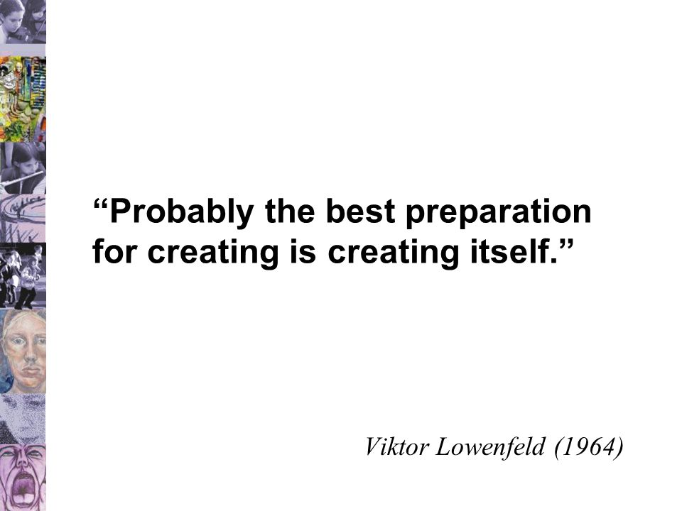 """""""Probably the best preparation for creating is creating itself."""" Viktor Lowenfeld (1964)"""