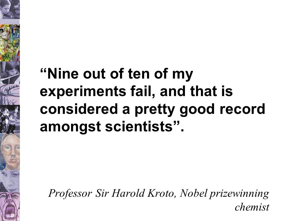 Nine out of ten of my experiments fail, and that is considered a pretty good record amongst scientists .