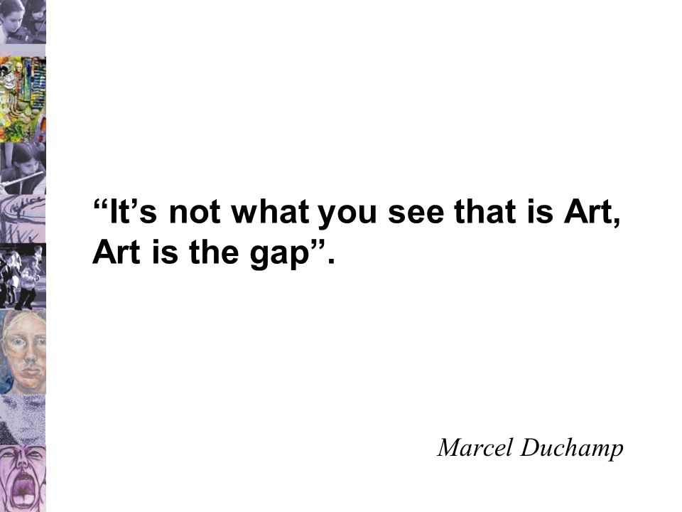 """""""It's not what you see that is Art, Art is the gap"""". Marcel Duchamp"""