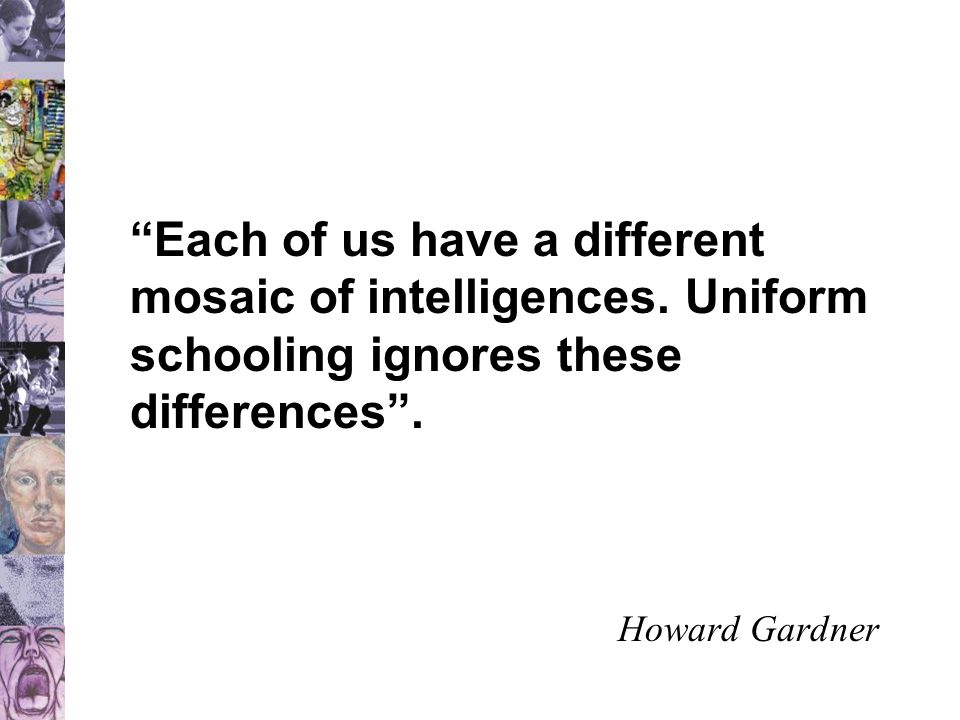 """""""Each of us have a different mosaic of intelligences. Uniform schooling ignores these differences"""". Howard Gardner"""