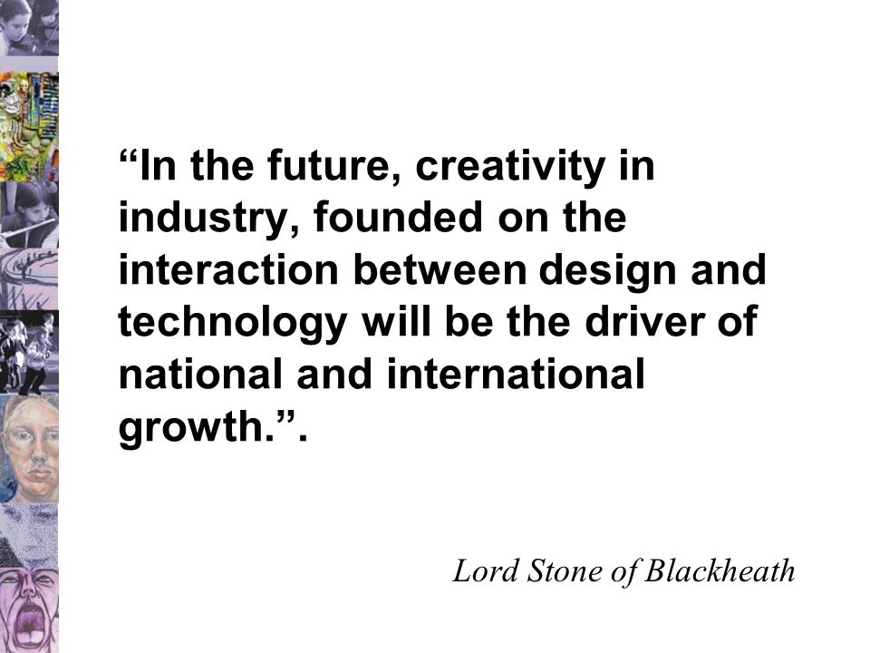 In the future, creativity in industry, founded on the interaction between design and technology will be the driver of national and international growth. .