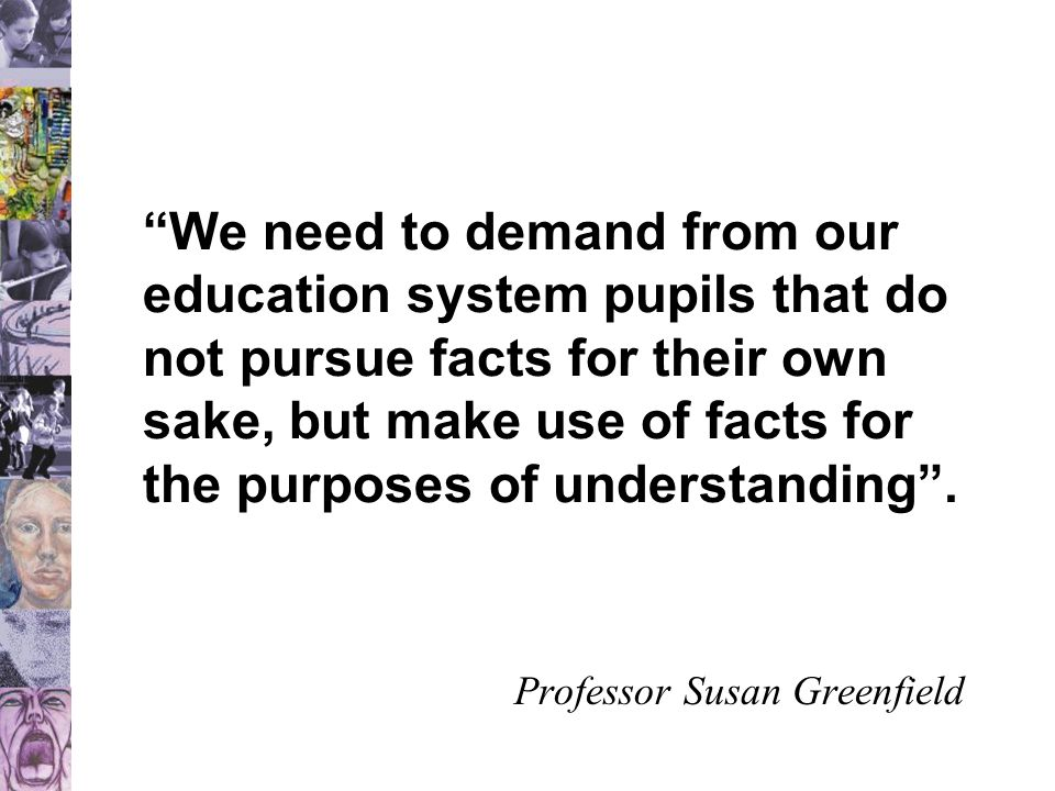 """""""We need to demand from our education system pupils that do not pursue facts for their own sake, but make use of facts for the purposes of understandi"""