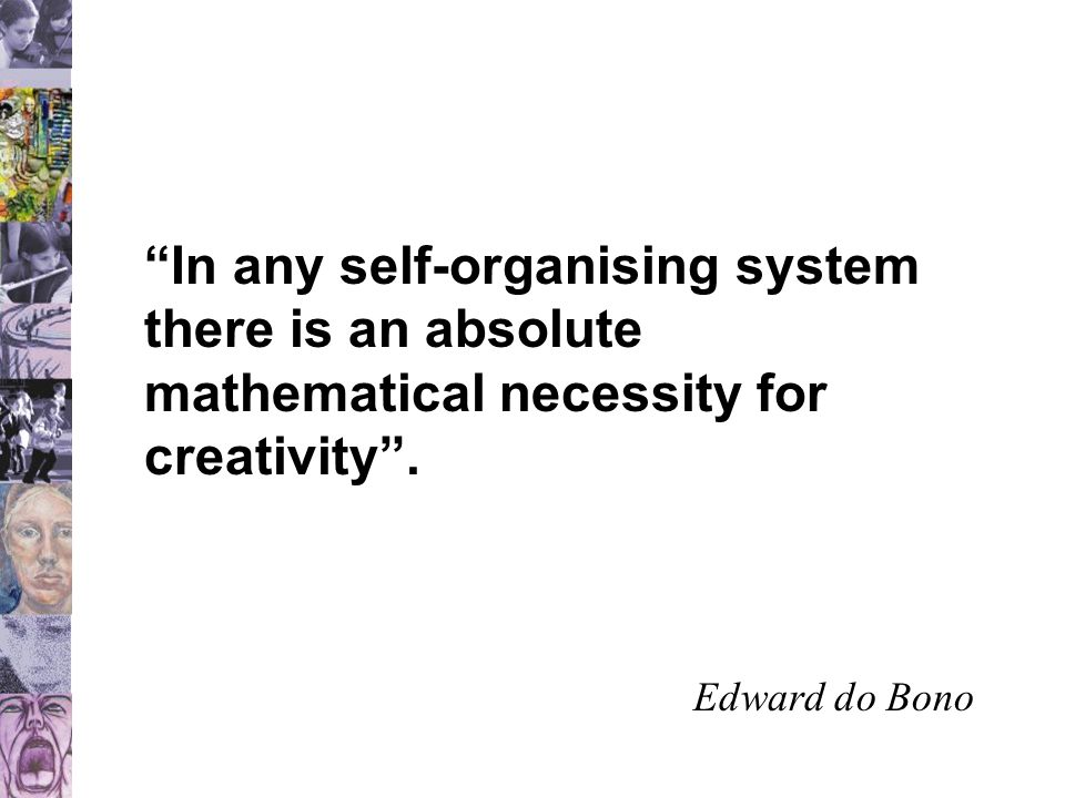 """""""In any self-organising system there is an absolute mathematical necessity for creativity"""". Edward do Bono"""