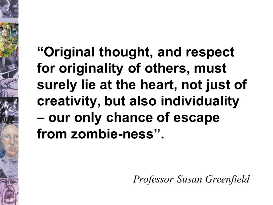 Original thought, and respect for originality of others, must surely lie at the heart, not just of creativity, but also individuality – our only chance of escape from zombie-ness .