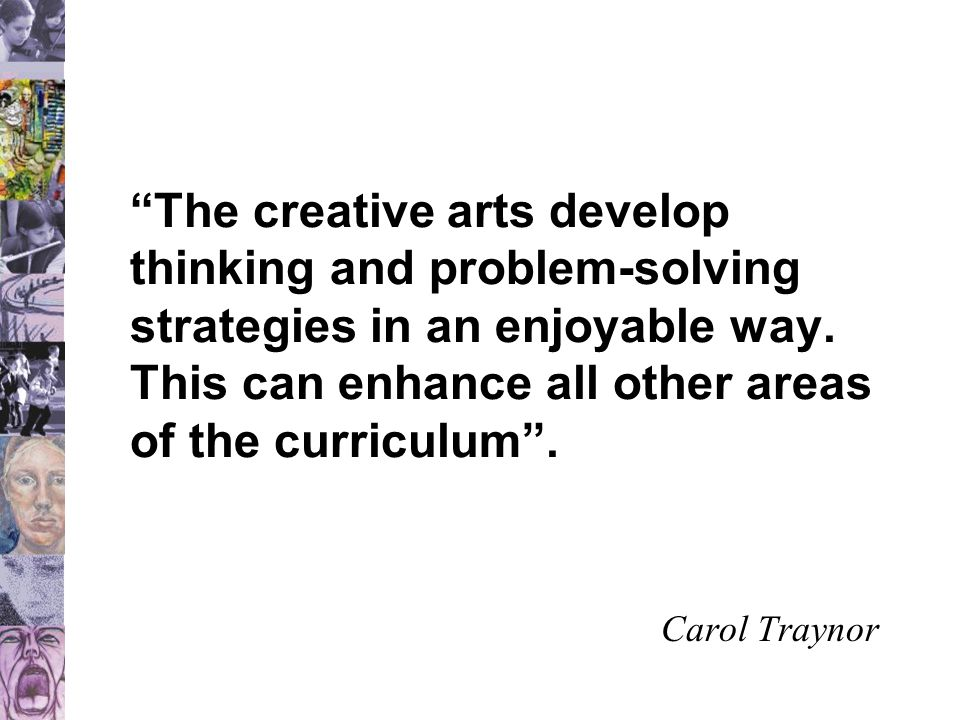 The creative arts develop thinking and problem-solving strategies in an enjoyable way.