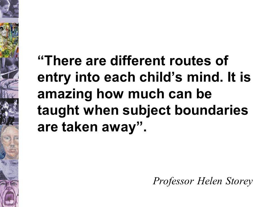 """""""There are different routes of entry into each child's mind. It is amazing how much can be taught when subject boundaries are taken away"""". Professor H"""