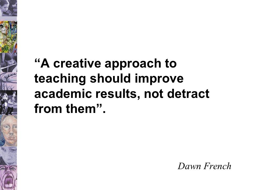"""""""A creative approach to teaching should improve academic results, not detract from them"""". Dawn French"""