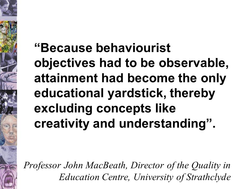 Because behaviourist objectives had to be observable, attainment had become the only educational yardstick, thereby excluding concepts like creativity and understanding .