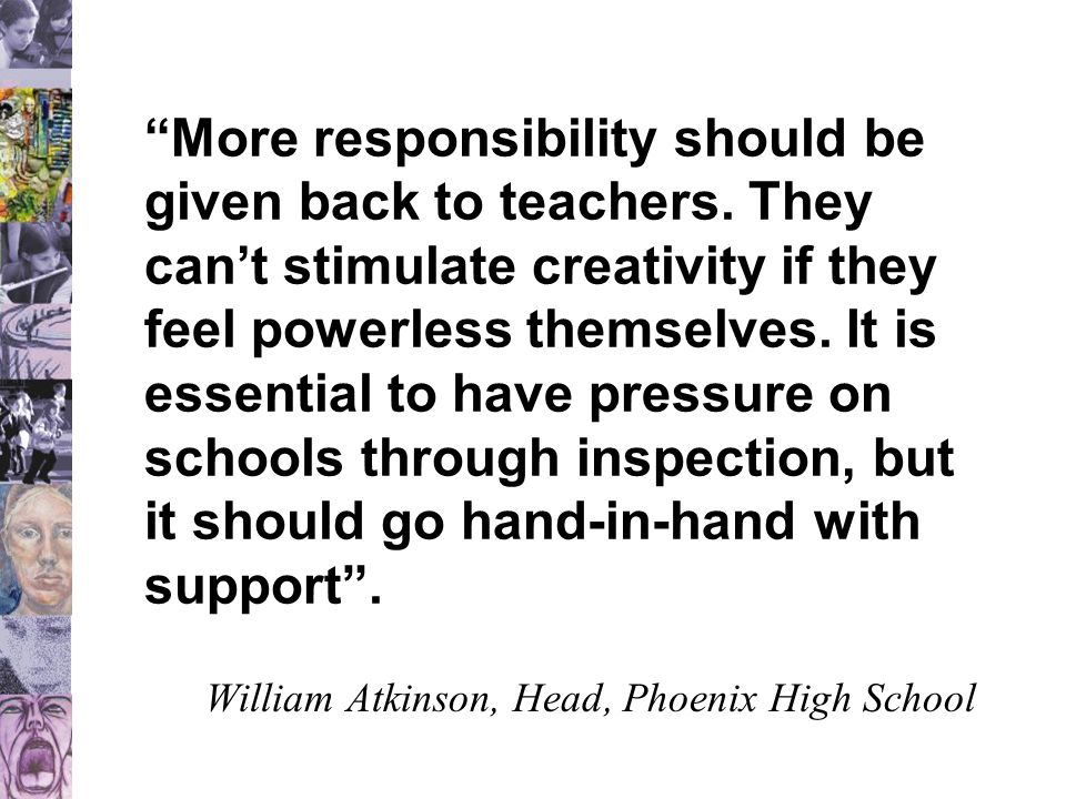 """""""More responsibility should be given back to teachers. They can't stimulate creativity if they feel powerless themselves. It is essential to have pres"""