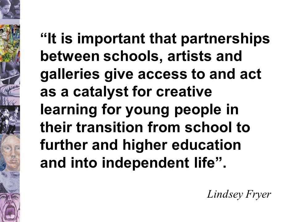 """""""It is important that partnerships between schools, artists and galleries give access to and act as a catalyst for creative learning for young people"""