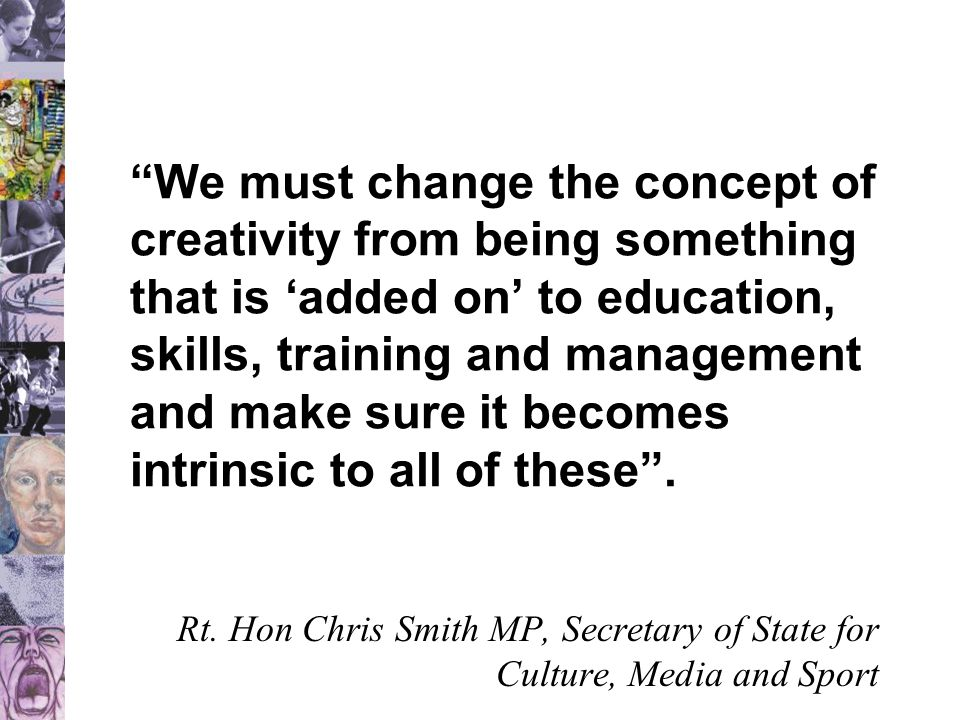 We must change the concept of creativity from being something that is 'added on' to education, skills, training and management and make sure it becomes intrinsic to all of these .