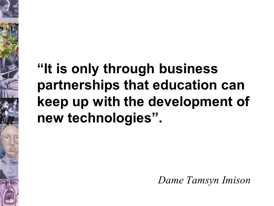 It is only through business partnerships that education can keep up with the development of new technologies .