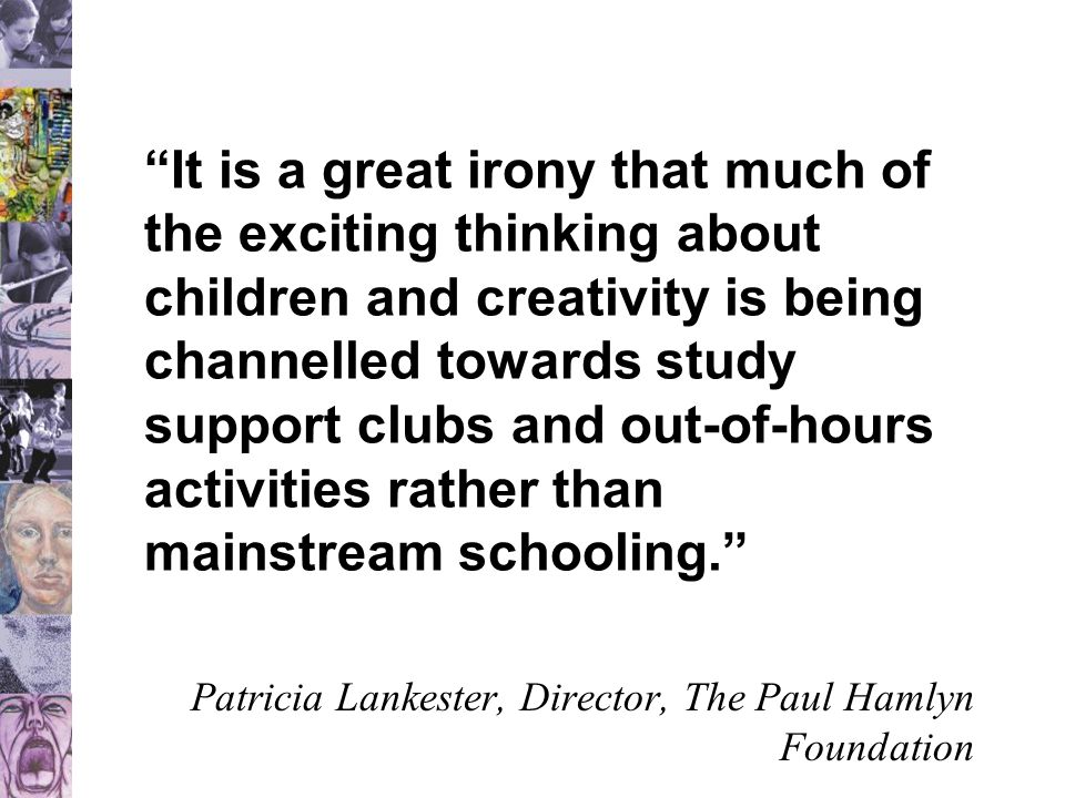 It is a great irony that much of the exciting thinking about children and creativity is being channelled towards study support clubs and out-of-hours activities rather than mainstream schooling. Patricia Lankester, Director, The Paul Hamlyn Foundation