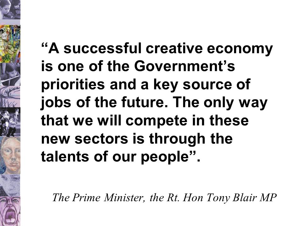 """""""A successful creative economy is one of the Government's priorities and a key source of jobs of the future. The only way that we will compete in thes"""