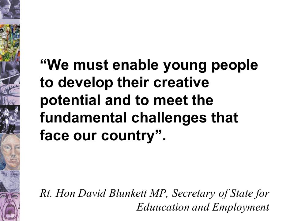 """""""We must enable young people to develop their creative potential and to meet the fundamental challenges that face our country"""". Rt. Hon David Blunkett"""