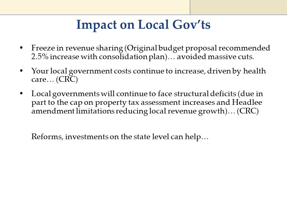 Impact on Local Gov'ts  Freeze in revenue sharing (Original budget proposal recommended 2.5% increase with consolidation plan)… avoided massive cuts.