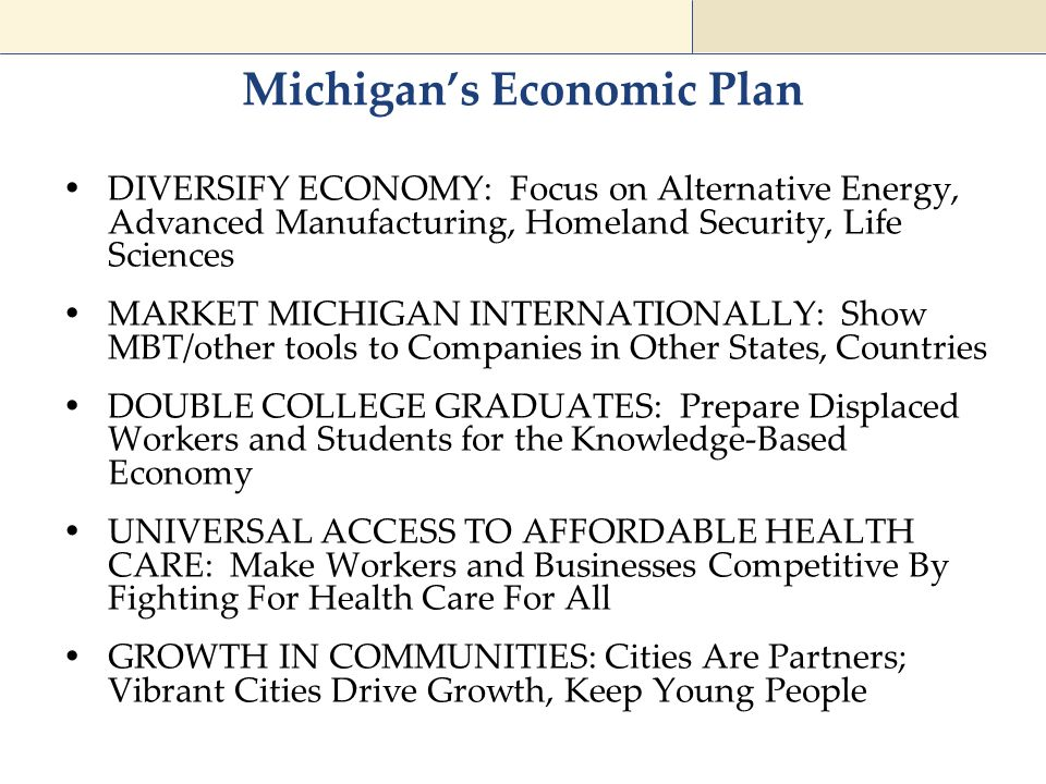 Michigan's Economic Plan  DIVERSIFY ECONOMY: Focus on Alternative Energy, Advanced Manufacturing, Homeland Security, Life Sciences  MARKET MICHIGAN