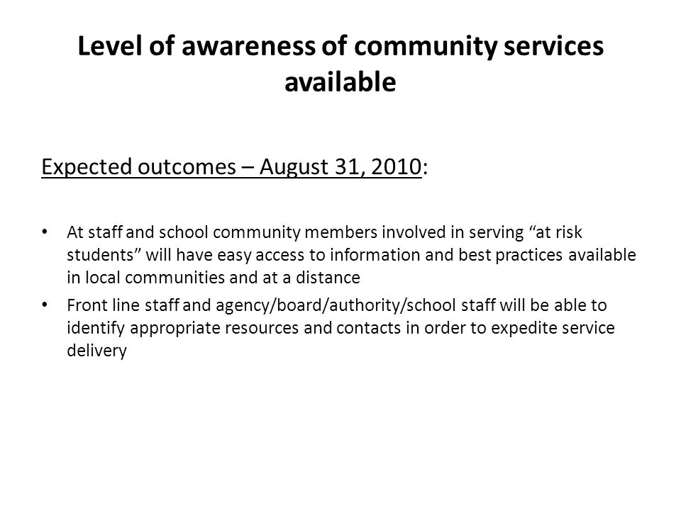 Level of awareness of community services available Expected outcomes – August 31, 2010: At staff and school community members involved in serving at risk students will have easy access to information and best practices available in local communities and at a distance Front line staff and agency/board/authority/school staff will be able to identify appropriate resources and contacts in order to expedite service delivery