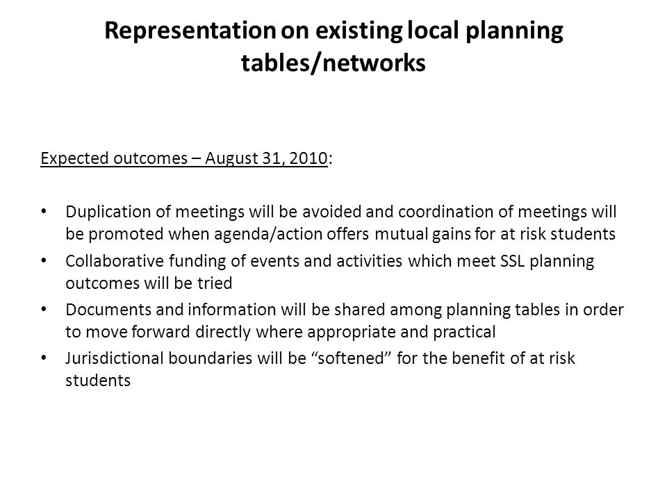 Representation on existing local planning tables/networks Expected outcomes – August 31, 2010: Duplication of meetings will be avoided and coordination of meetings will be promoted when agenda/action offers mutual gains for at risk students Collaborative funding of events and activities which meet SSL planning outcomes will be tried Documents and information will be shared among planning tables in order to move forward directly where appropriate and practical Jurisdictional boundaries will be softened for the benefit of at risk students