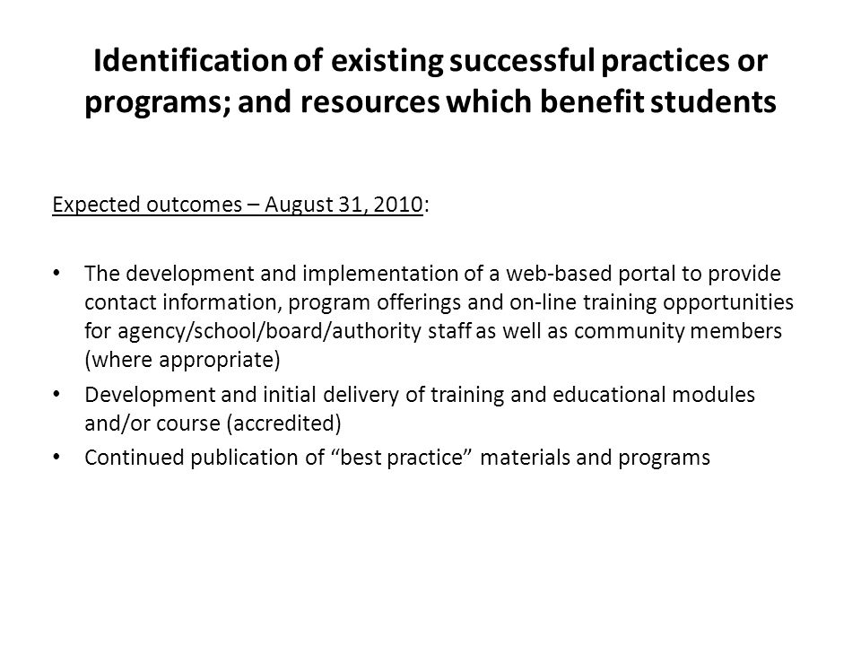Identification of existing successful practices or programs; and resources which benefit students Expected outcomes – August 31, 2010: The development and implementation of a web-based portal to provide contact information, program offerings and on-line training opportunities for agency/school/board/authority staff as well as community members (where appropriate) Development and initial delivery of training and educational modules and/or course (accredited) Continued publication of best practice materials and programs